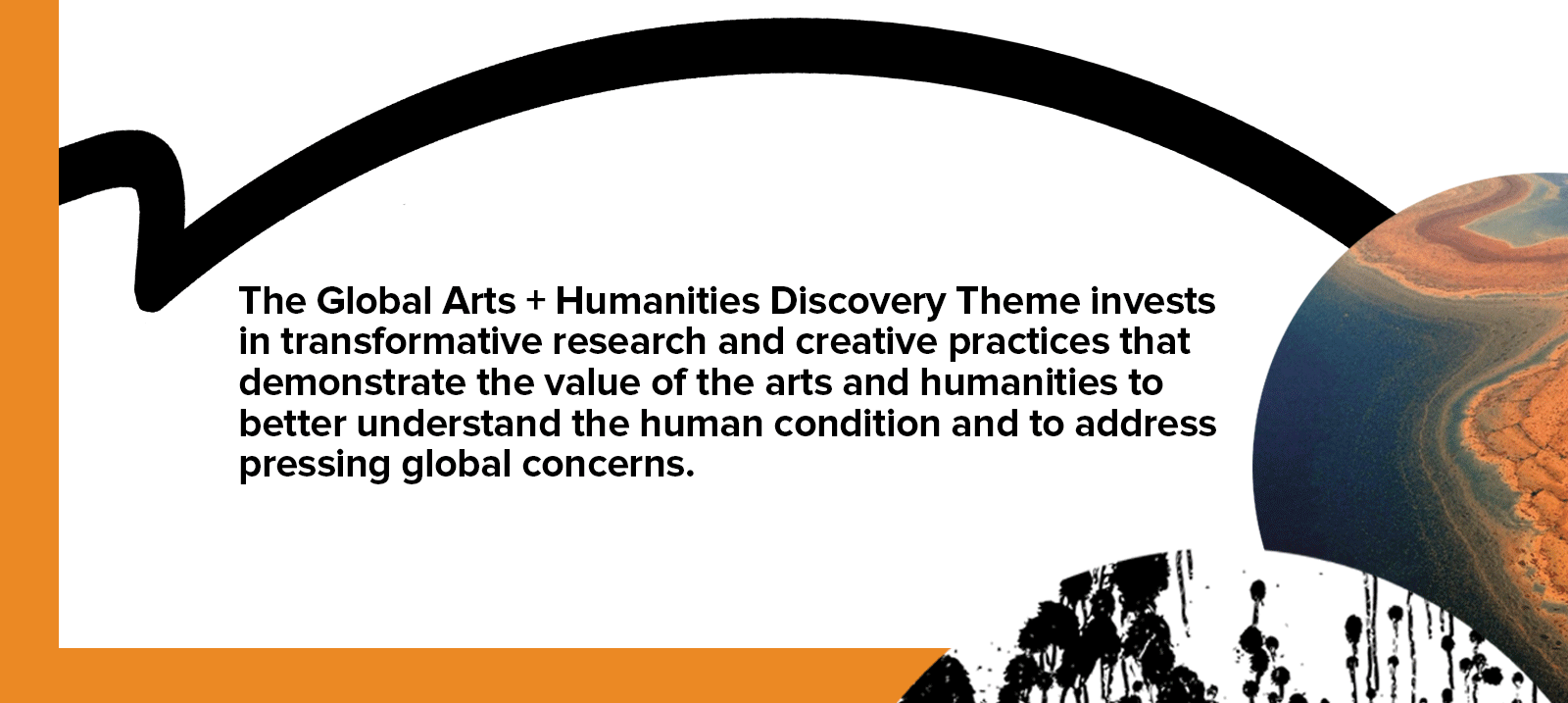 Text: The Global Arts + Humanities Discovery Theme  invests in transformative research and creative practices that demonstrate the value of the  arts and humanities to better understand the  human condition and to address pressing  global concerns.